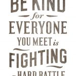 Everyone is Fighting a Hard Battle – Kindness When Its Not Warranted