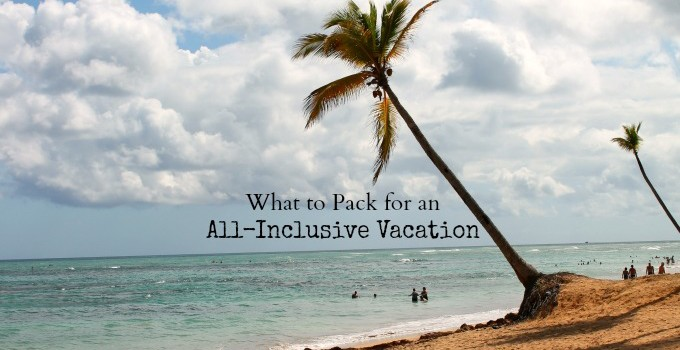 What to Pack for an All Inclusive Vacation