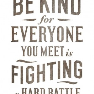 Everyone is Fighting a Hard Battle - Kindness When Its Not Warranted