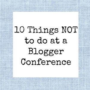 10 Things NOT To Do at a Blogger Conference